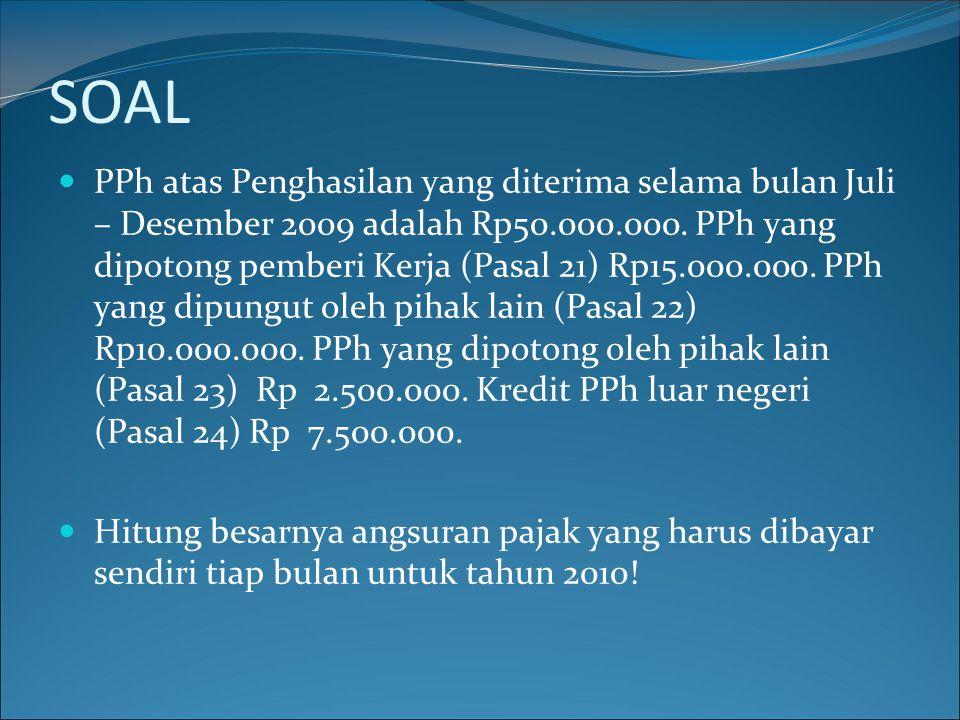 SOAL  PPh atas Penghasilan yang diterima selama bulan Juli – Desember 2009 adalah Rp50.000.000. PPh yang dipotong pemberi Kerja (Pasal 21) Rp15.000.0