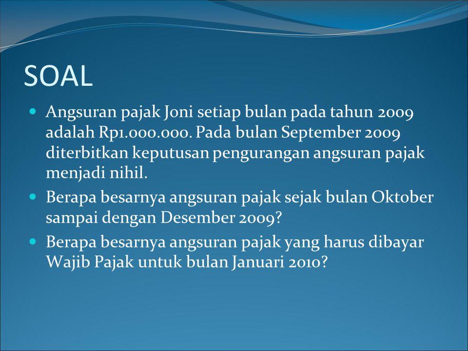SOAL  Angsuran pajak Joni setiap bulan pada tahun 2009 adalah Rp1.000.000. Pada bulan September 2009 diterbitkan keputusan pengurangan angsuran pajak