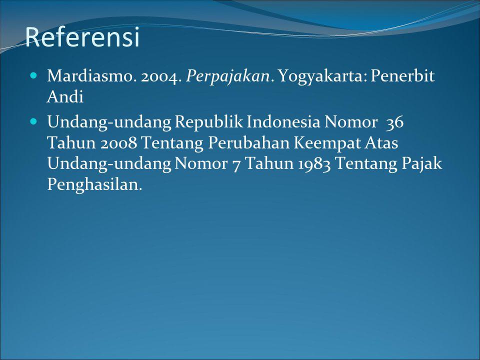 Referensi  Mardiasmo. 2004. Perpajakan. Yogyakarta: Penerbit Andi  Undang-undang Republik Indonesia Nomor 36 Tahun 2008 Tentang Perubahan Keempat At