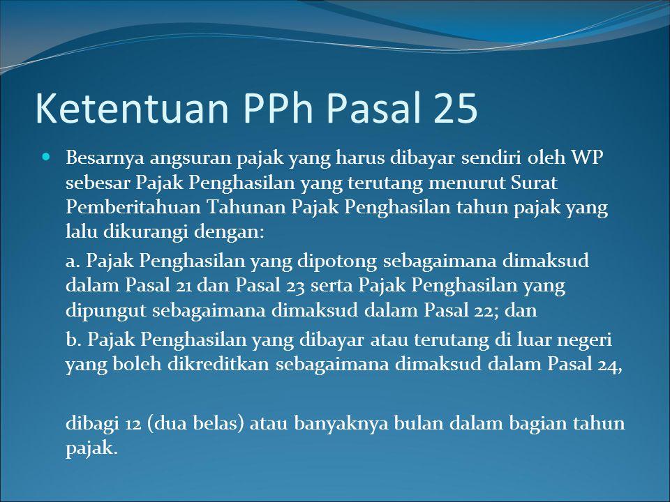 Ketentuan PPh Pasal 25  Besarnya angsuran pajak yang harus dibayar sendiri oleh WP sebesar Pajak Penghasilan yang terutang menurut Surat Pemberitahua