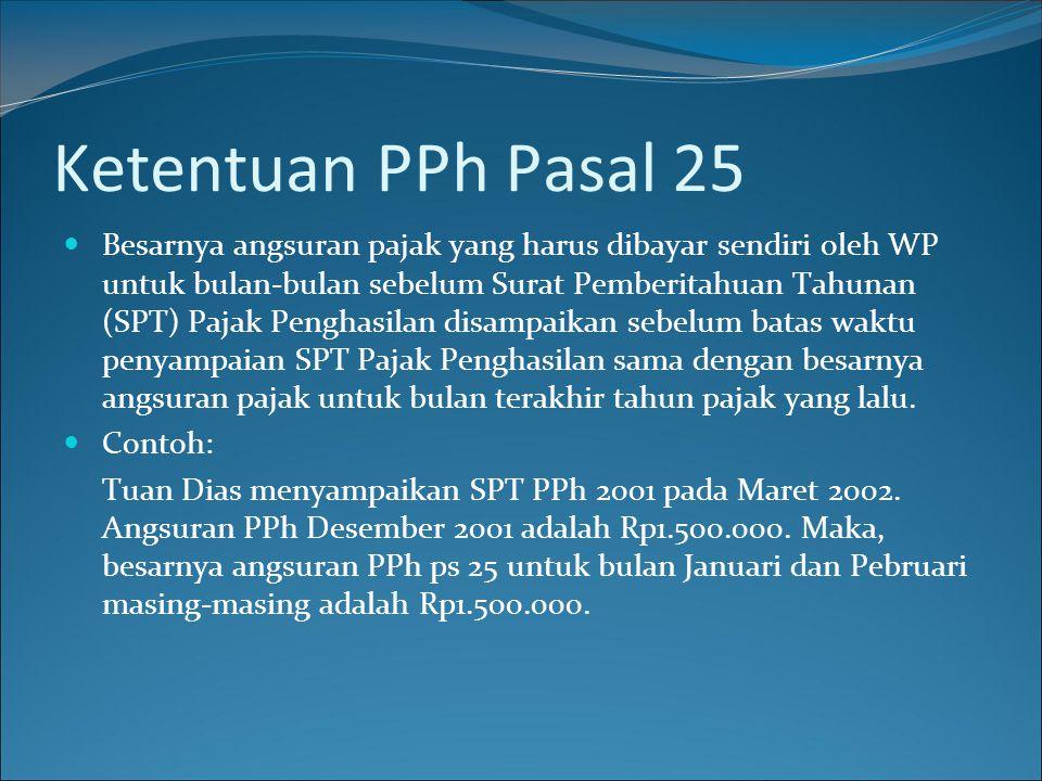Ketentuan PPh Pasal 25  Besarnya angsuran pajak yang harus dibayar sendiri oleh WP untuk bulan-bulan sebelum Surat Pemberitahuan Tahunan (SPT) Pajak