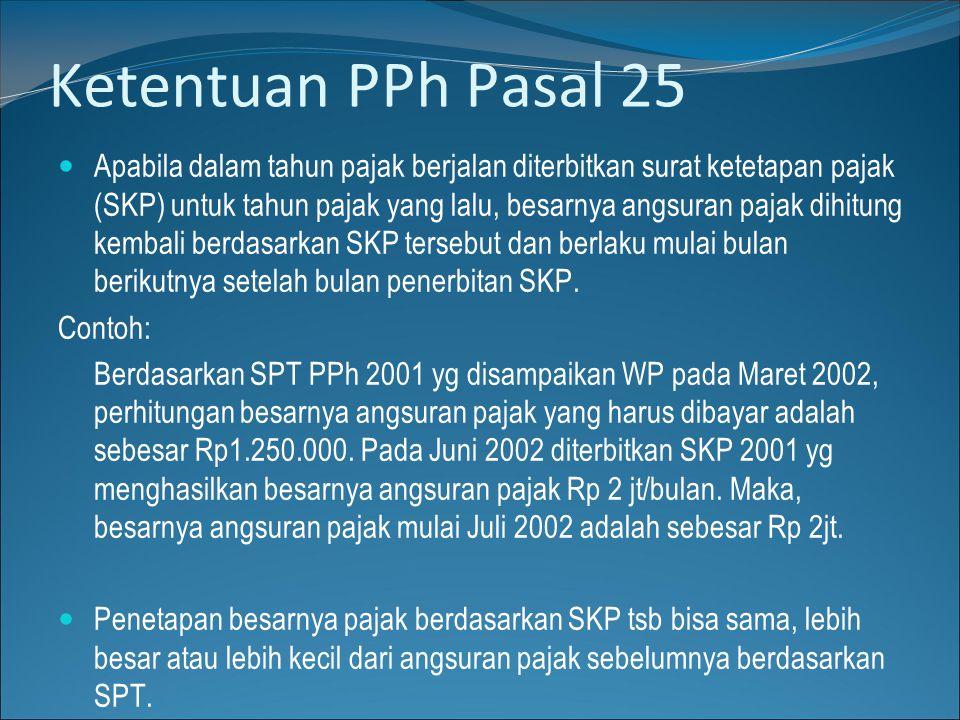 Ketentuan PPh Pasal 25  Apabila dalam tahun pajak berjalan diterbitkan surat ketetapan pajak (SKP) untuk tahun pajak yang lalu, besarnya angsuran paj