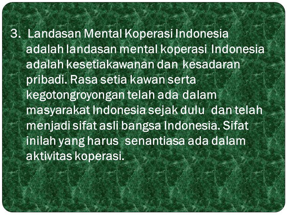 3. Landasan Mental Koperasi Indonesia adalah landasan mental koperasi Indonesia adalah kesetiakawanan dan kesadaran pribadi. Rasa setia kawan serta ke
