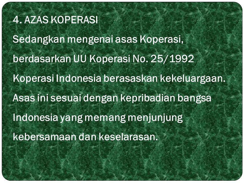 4. AZAS KOPERASI Sedangkan mengenai asas Koperasi, berdasarkan UU Koperasi No. 25/1992 Koperasi Indonesia berasaskan kekeluargaan. Asas ini sesuai den
