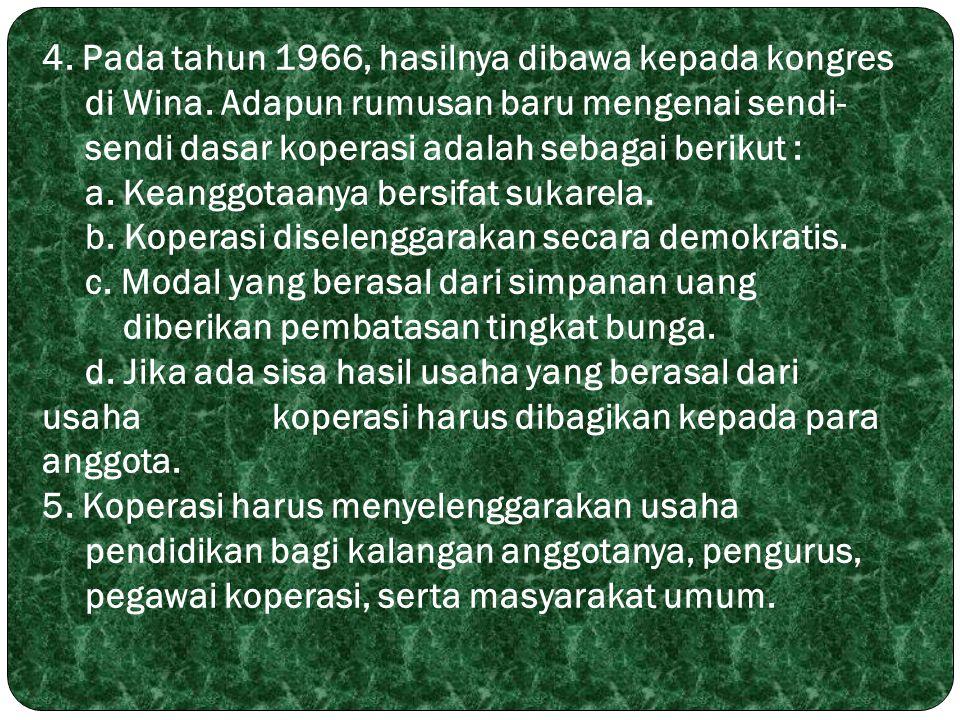 4. Pada tahun 1966, hasilnya dibawa kepada kongres di Wina. Adapun rumusan baru mengenai sendi- sendi dasar koperasi adalah sebagai berikut : a. Keang
