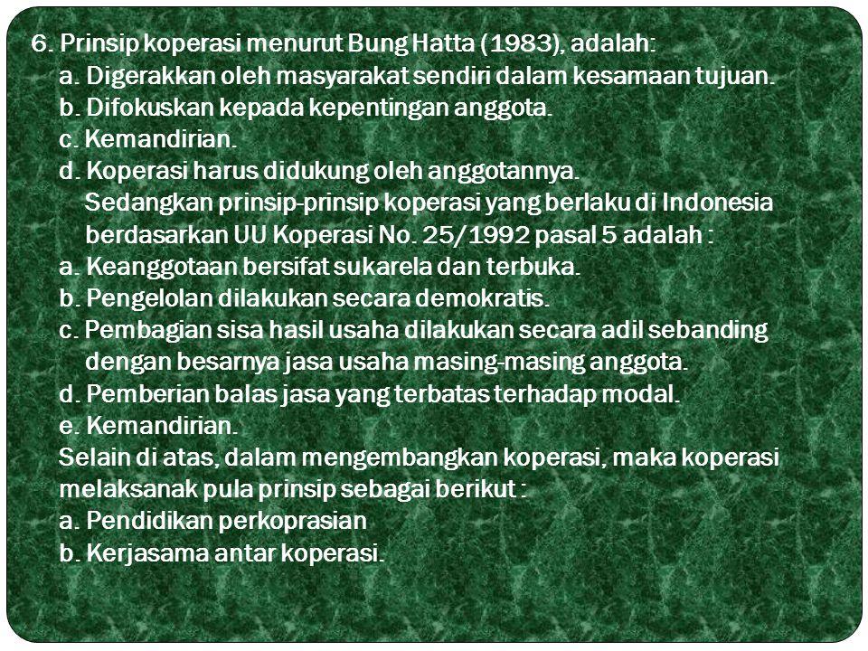 6. Prinsip koperasi menurut Bung Hatta (1983), adalah: a. Digerakkan oleh masyarakat sendiri dalam kesamaan tujuan. b. Difokuskan kepada kepentingan a