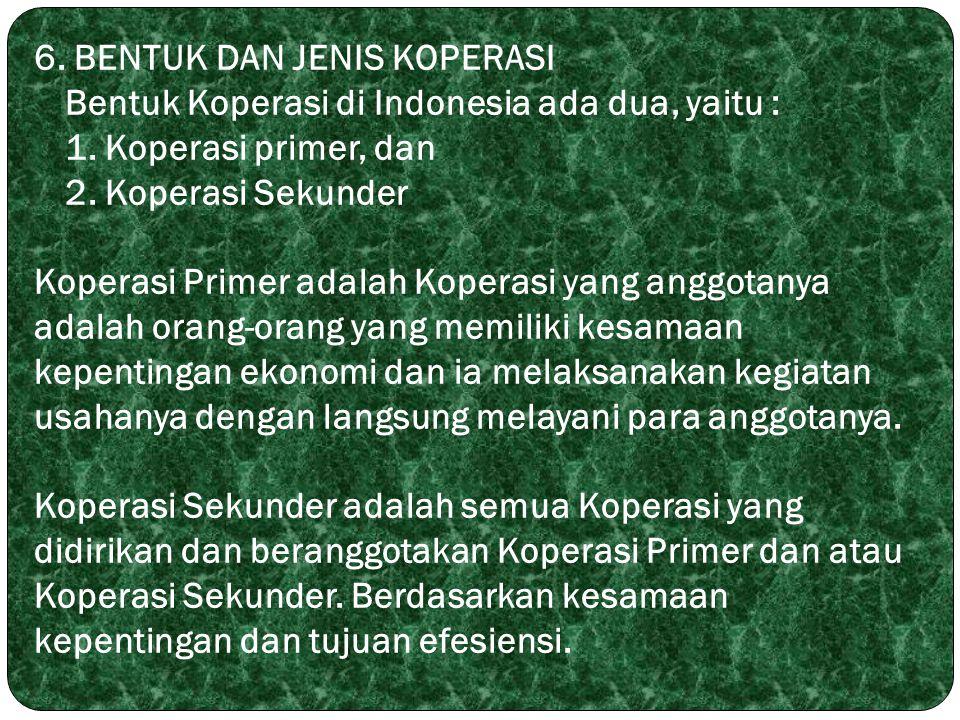 6. BENTUK DAN JENIS KOPERASI Bentuk Koperasi di Indonesia ada dua, yaitu : 1. Koperasi primer, dan 2. Koperasi Sekunder Koperasi Primer adalah Koperas