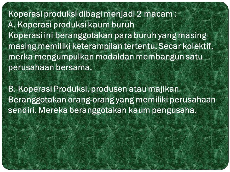 Koperasi produksi dibagi menjadi 2 macam : A. Koperasi produksi kaum buruh Koperasi ini beranggotakan para buruh yang masing- masing memiliki keteramp