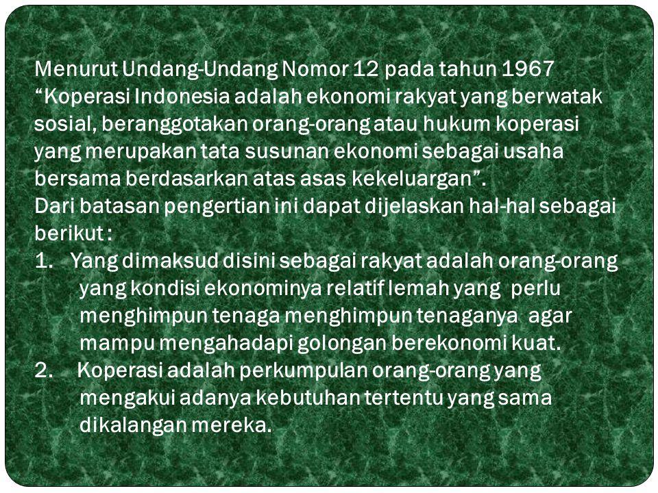 """Menurut Undang-Undang Nomor 12 pada tahun 1967 """"Koperasi Indonesia adalah ekonomi rakyat yang berwatak sosial, beranggotakan orang-orang atau hukum ko"""