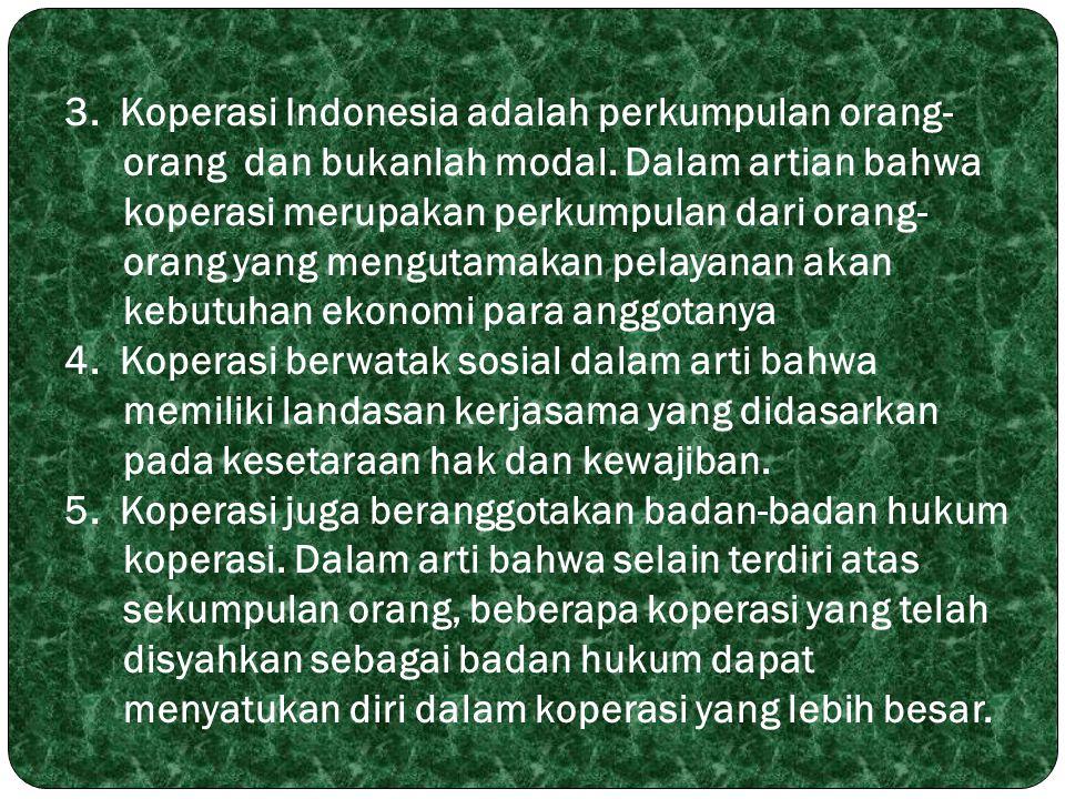 3. Koperasi Indonesia adalah perkumpulan orang- orang dan bukanlah modal. Dalam artian bahwa koperasi merupakan perkumpulan dari orang- orang yang men