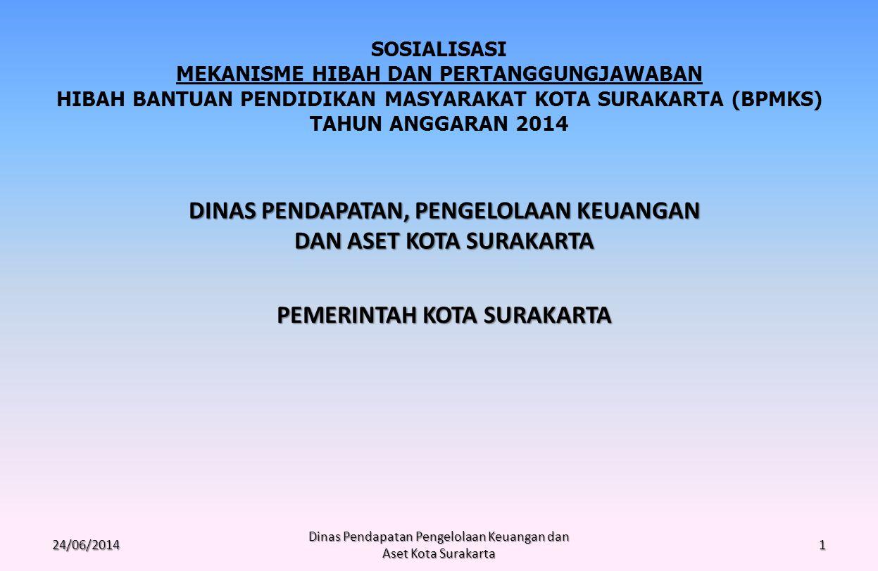 24/06/2014 Dinas Pendapatan Pengelolaan Keuangan dan Aset Kota Surakarta 1 PEMERINTAH KOTA SURAKARTA SOSIALISASI MEKANISME HIBAH DAN PERTANGGUNGJAWABAN HIBAH BANTUAN PENDIDIKAN MASYARAKAT KOTA SURAKARTA (BPMKS) TAHUN ANGGARAN 2014 DINAS PENDAPATAN, PENGELOLAAN KEUANGAN DAN ASET KOTA SURAKARTA