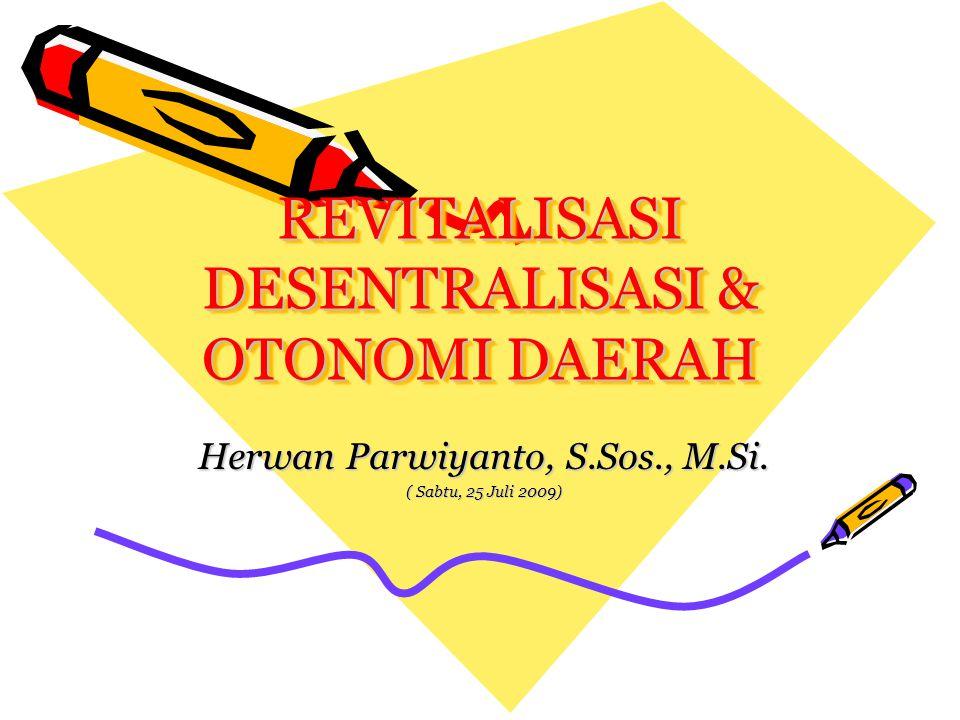 REVITALISASI DESENTRALISASI & OTONOMI DAERAH Herwan Parwiyanto, S.Sos., M.Si. ( Sabtu, 25 Juli 2009)