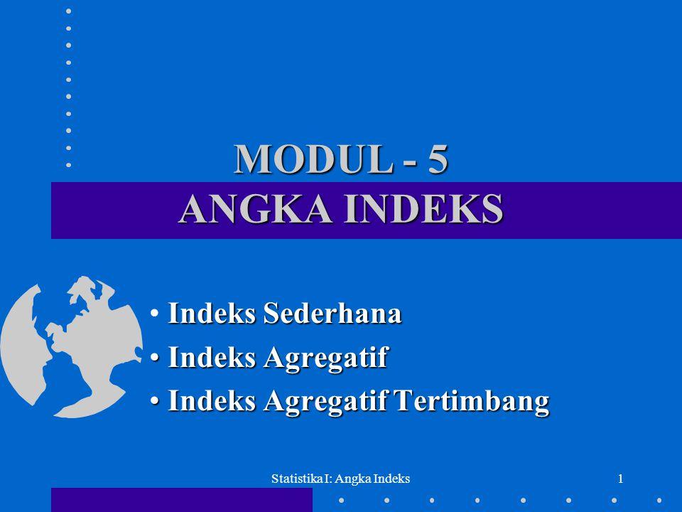 Statistika I: Angka Indeks1 MODUL - 5 ANGKA INDEKS Indeks Sederhana • Indeks Sederhana • Indeks Agregatif • Indeks Agregatif Tertimbang