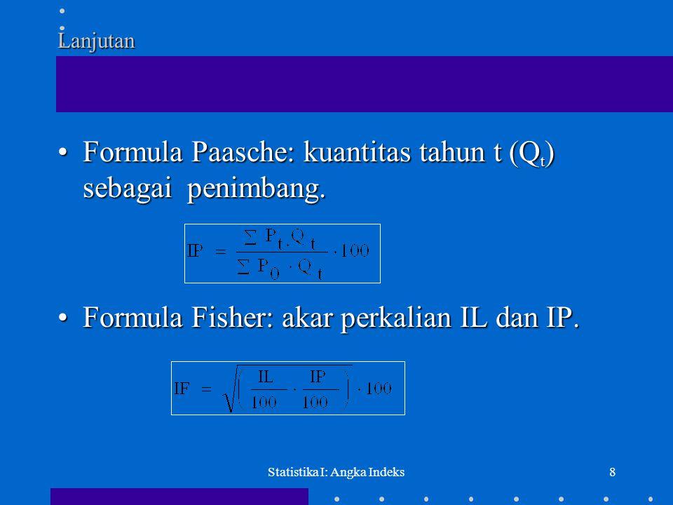 Statistika I: Angka Indeks8 Lanjutan •Formula Paasche: kuantitas tahun t (Q t ) sebagai penimbang. •Formula Fisher: akar perkalian IL dan IP.