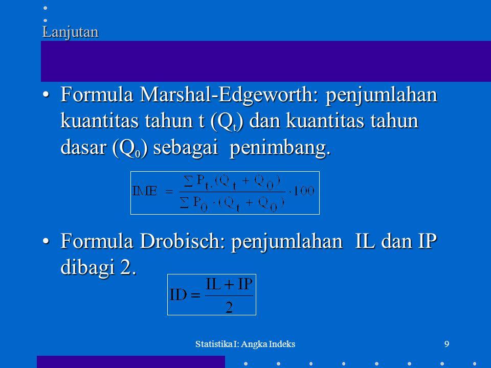 Statistika I: Angka Indeks9 Lanjutan •Formula Marshal-Edgeworth: penjumlahan kuantitas tahun t (Q t ) dan kuantitas tahun dasar (Q 0 ) sebagai penimba