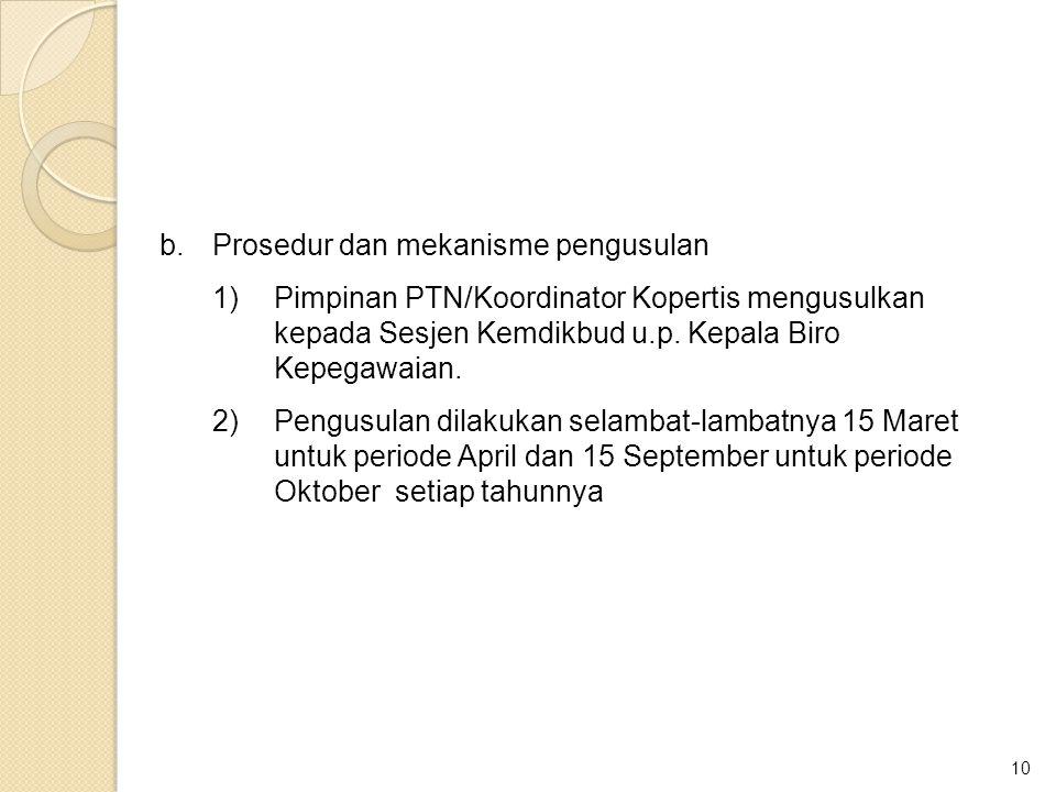 10 b.Prosedur dan mekanisme pengusulan 1)Pimpinan PTN/Koordinator Kopertis mengusulkan kepada Sesjen Kemdikbud u.p. Kepala Biro Kepegawaian. 2)Pengusu