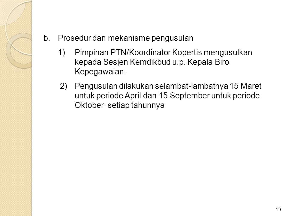 19 b.Prosedur dan mekanisme pengusulan 1)Pimpinan PTN/Koordinator Kopertis mengusulkan kepada Sesjen Kemdikbud u.p. Kepala Biro Kepegawaian. 2)Pengusu