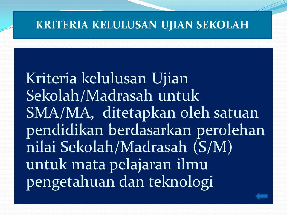 Kriteria kelulusan Ujian Sekolah/Madrasah untuk SMA/MA, ditetapkan oleh satuan pendidikan berdasarkan perolehan nilai Sekolah/Madrasah (S/M) untuk mata pelajaran ilmu pengetahuan dan teknologi KRITERIA KELULUSAN UJIAN SEKOLAH