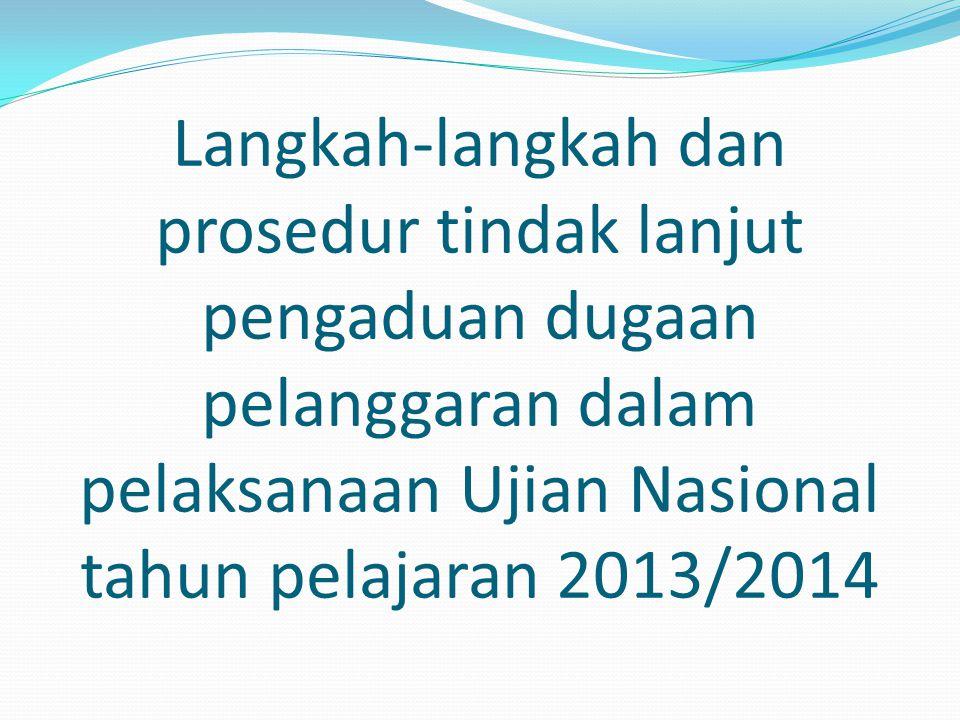 Langkah-langkah dan prosedur tindak lanjut pengaduan dugaan pelanggaran dalam pelaksanaan Ujian Nasional tahun pelajaran 2013/2014