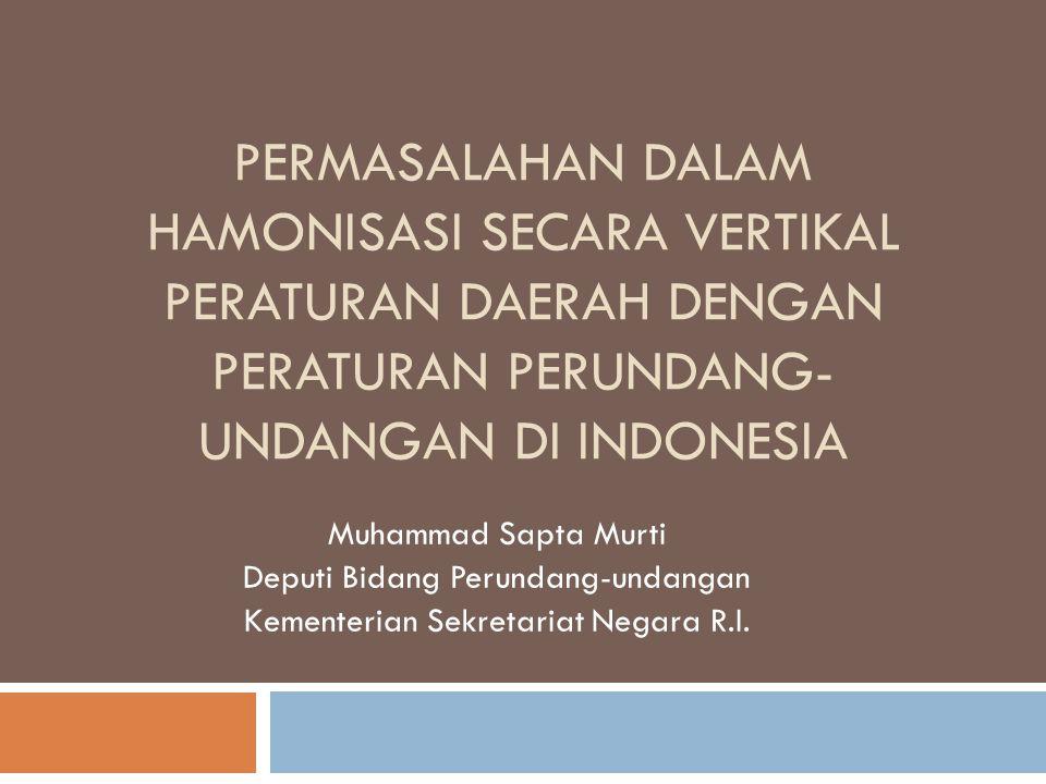 PERMASALAHAN DALAM HAMONISASI SECARA VERTIKAL PERATURAN DAERAH DENGAN PERATURAN PERUNDANG- UNDANGAN DI INDONESIA Muhammad Sapta Murti Deputi Bidang Pe