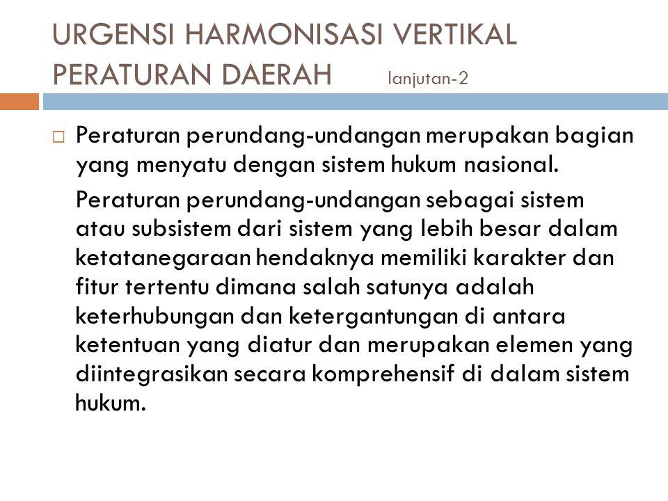 URGENSI HARMONISASI VERTIKAL PERATURAN DAERAH lanjutan-2  Peraturan perundang-undangan merupakan bagian yang menyatu dengan sistem hukum nasional. Pe