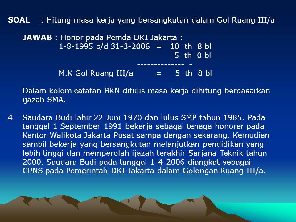 SOAL : Hitunglah masa kerja yang bersangkutan dalam Gol Ruang II/a. JAWAB : Honorer di KUA Cibarusa : 14-4-1993 ( saat berusia 18 tahun ) s/d 31-3-200