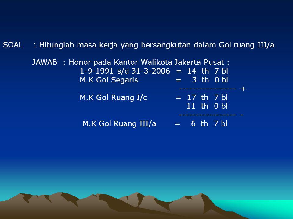 SOAL : Hitung masa kerja yang bersangkutan dalam Gol Ruang III/a JAWAB : Honor pada Pemda DKI Jakarta : 1-8-1995 s/d 31-3-2006= 10 th 8 bl 5 th 0 bl -