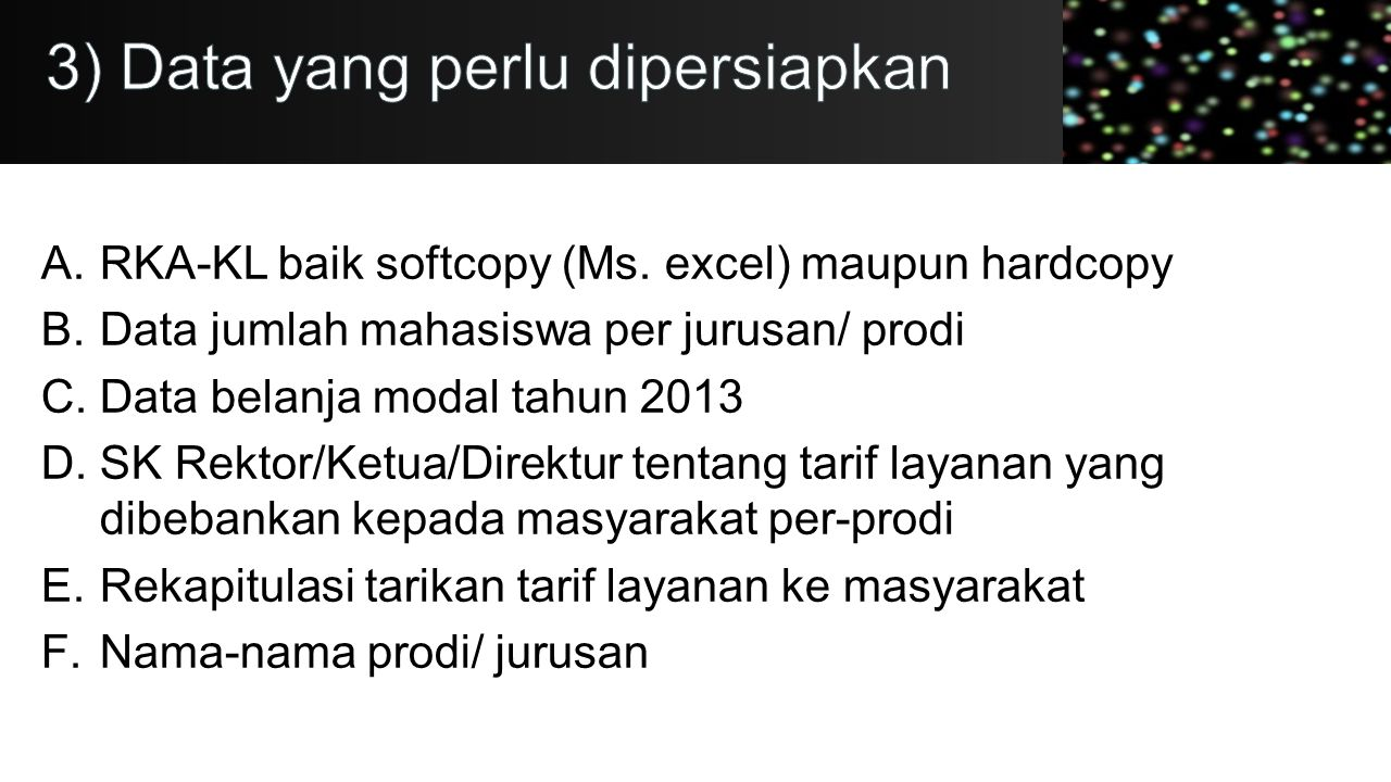 A.RKA-KL baik softcopy (Ms. excel) maupun hardcopy B.Data jumlah mahasiswa per jurusan/ prodi C.Data belanja modal tahun 2013 D.SK Rektor/Ketua/Direkt