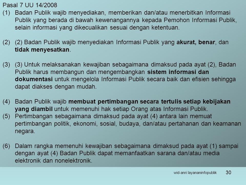 wid-anri layananinfopublik 30 Pasal 7 UU 14/2008 (1)Badan Publik wajib menyediakan, memberikan dan/atau menerbitkan Informasi Publik yang berada di bawah kewenangannya kepada Pemohon Informasi Publik, selain informasi yang dikecualikan sesuai dengan ketentuan.