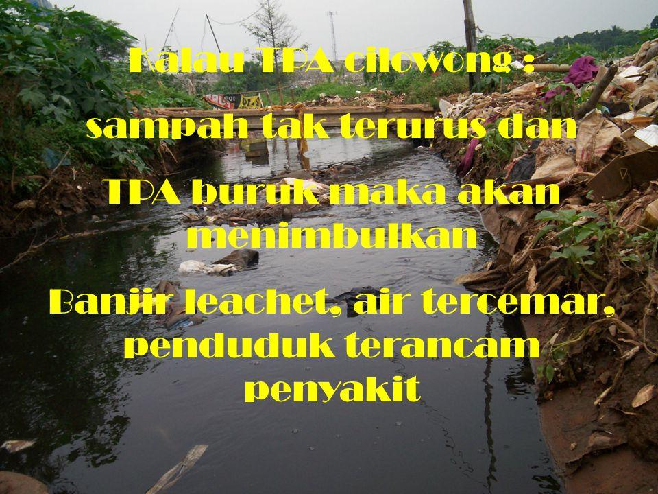 Kalau TPA cilowong : sampah tak terurus dan TPA buruk maka akan menimbulkan Banjir leachet, air tercemar, penduduk terancam penyakit