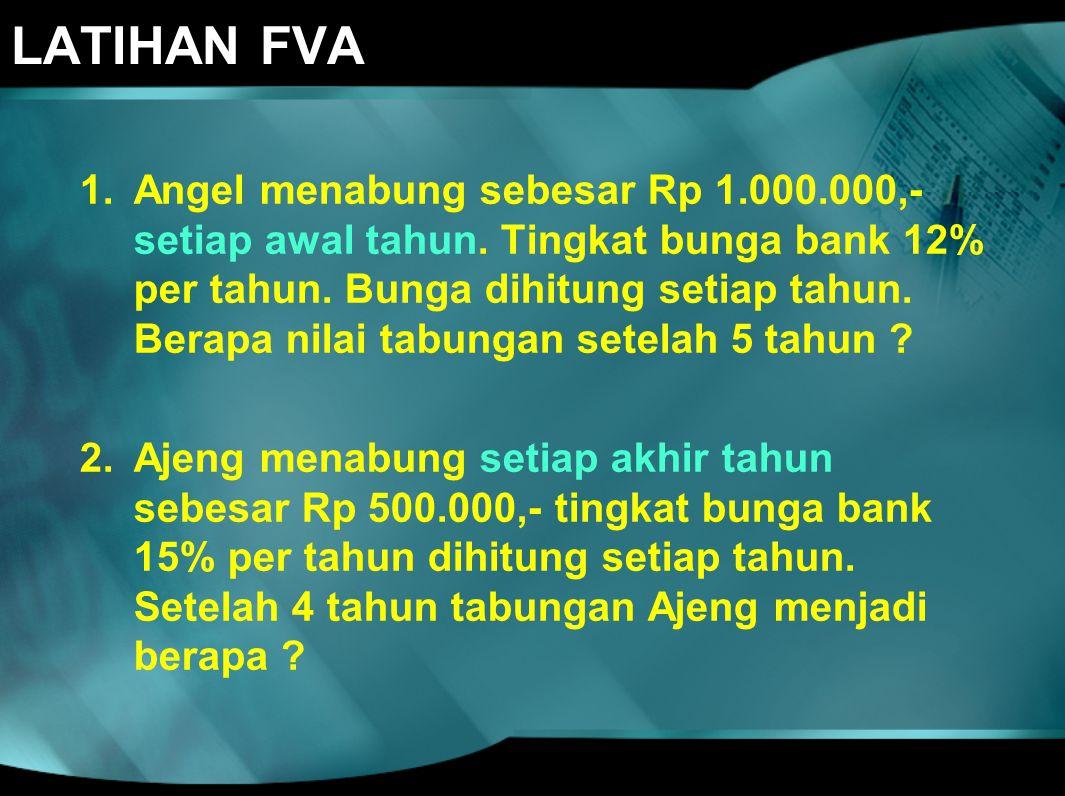 LATIHAN FVA 1.Angel menabung sebesar Rp 1.000.000,- setiap awal tahun. Tingkat bunga bank 12% per tahun. Bunga dihitung setiap tahun. Berapa nilai tab