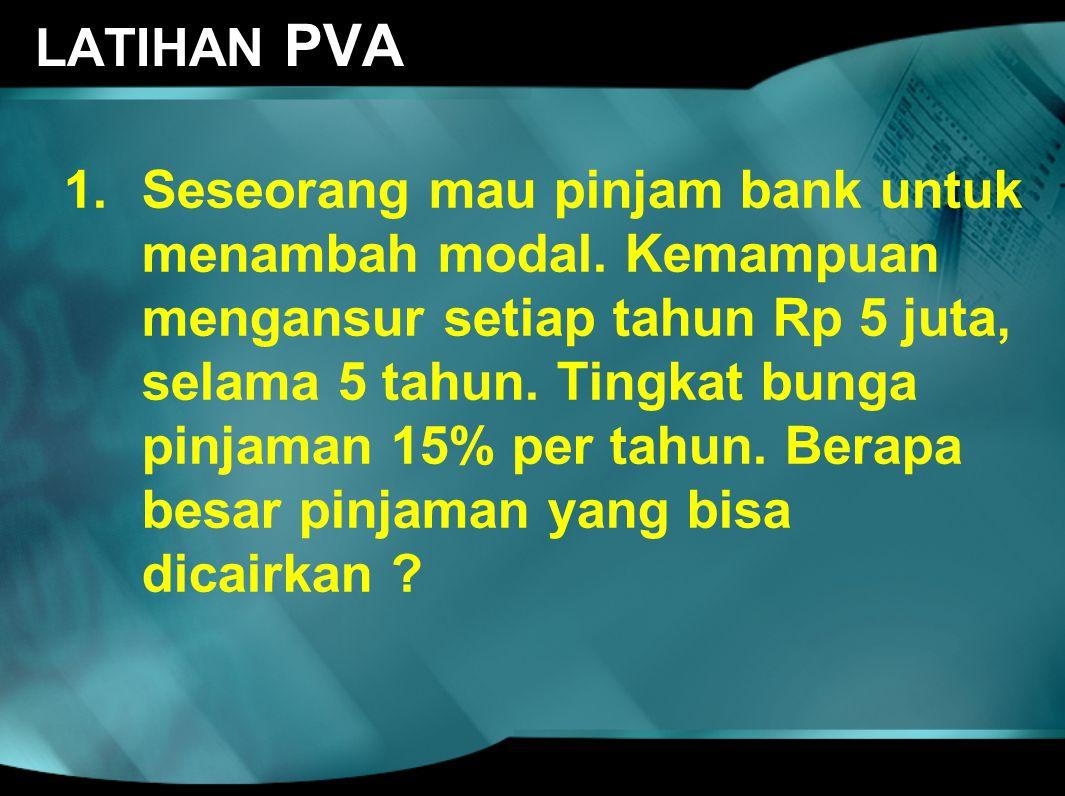 LATIHAN PVA 1.Seseorang mau pinjam bank untuk menambah modal. Kemampuan mengansur setiap tahun Rp 5 juta, selama 5 tahun. Tingkat bunga pinjaman 15% p