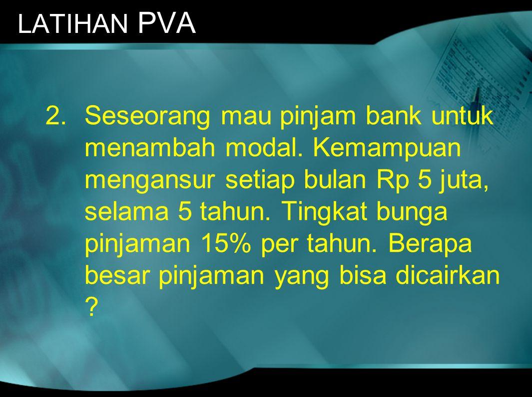 LATIHAN PVA 2.Seseorang mau pinjam bank untuk menambah modal. Kemampuan mengansur setiap bulan Rp 5 juta, selama 5 tahun. Tingkat bunga pinjaman 15% p