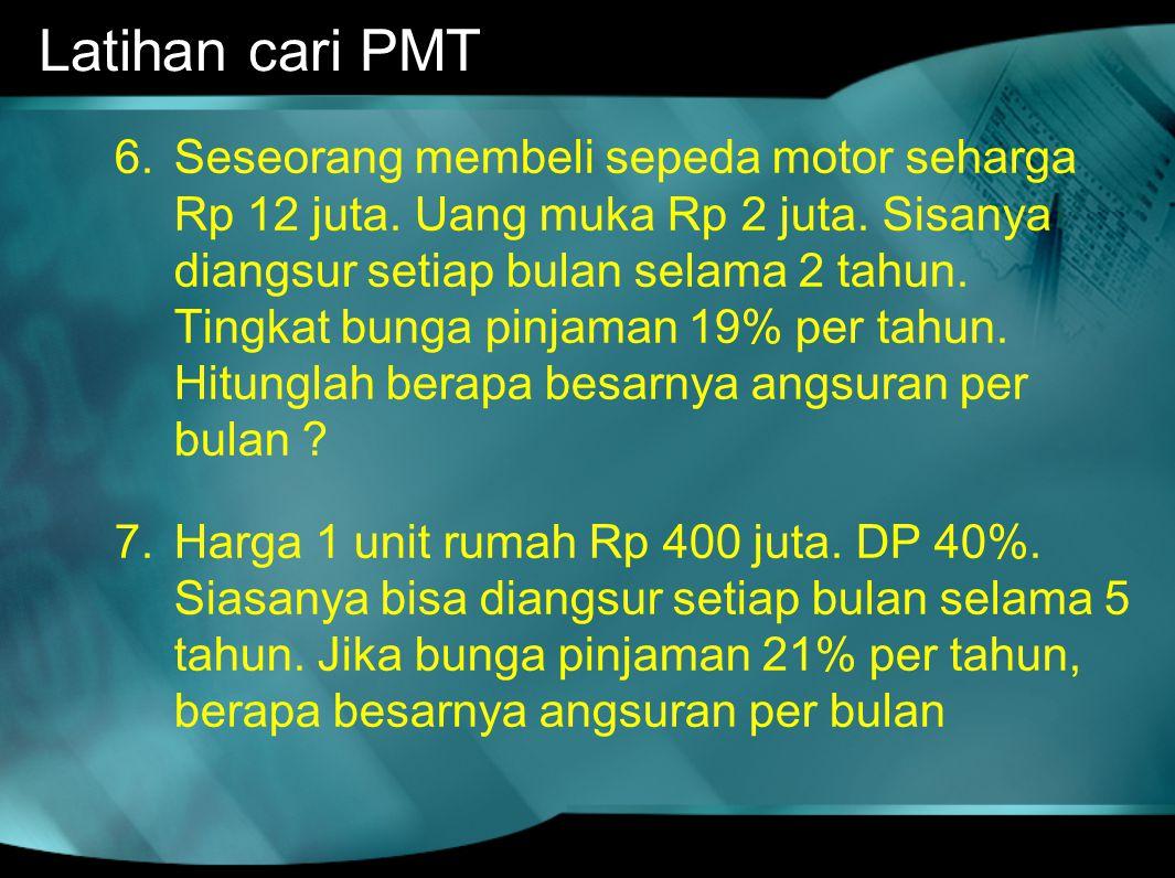 Latihan cari PMT 6.Seseorang membeli sepeda motor seharga Rp 12 juta. Uang muka Rp 2 juta. Sisanya diangsur setiap bulan selama 2 tahun. Tingkat bunga
