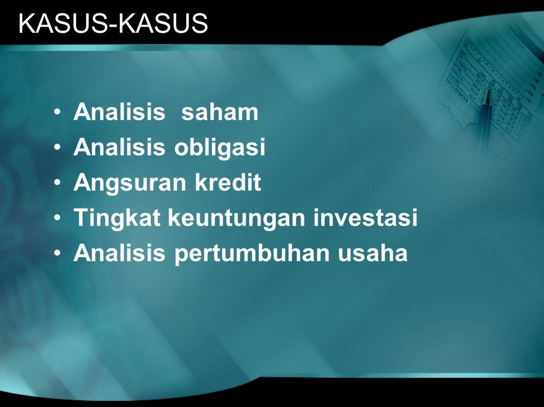 KASUS-KASUS •Analisis saham •Analisis obligasi •Angsuran kredit •Tingkat keuntungan investasi •Analisis pertumbuhan usaha