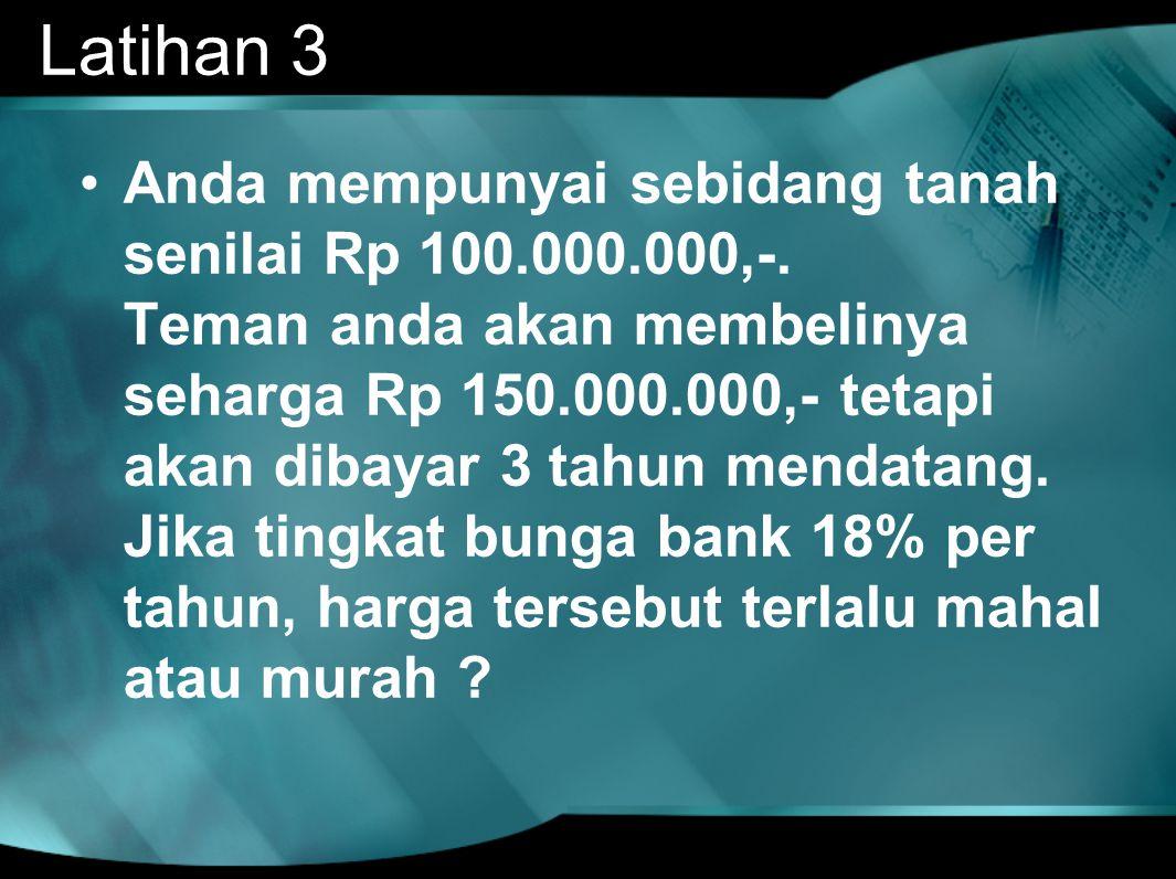 Latihan 3 •Anda mempunyai sebidang tanah senilai Rp 100.000.000,-. Teman anda akan membelinya seharga Rp 150.000.000,- tetapi akan dibayar 3 tahun men