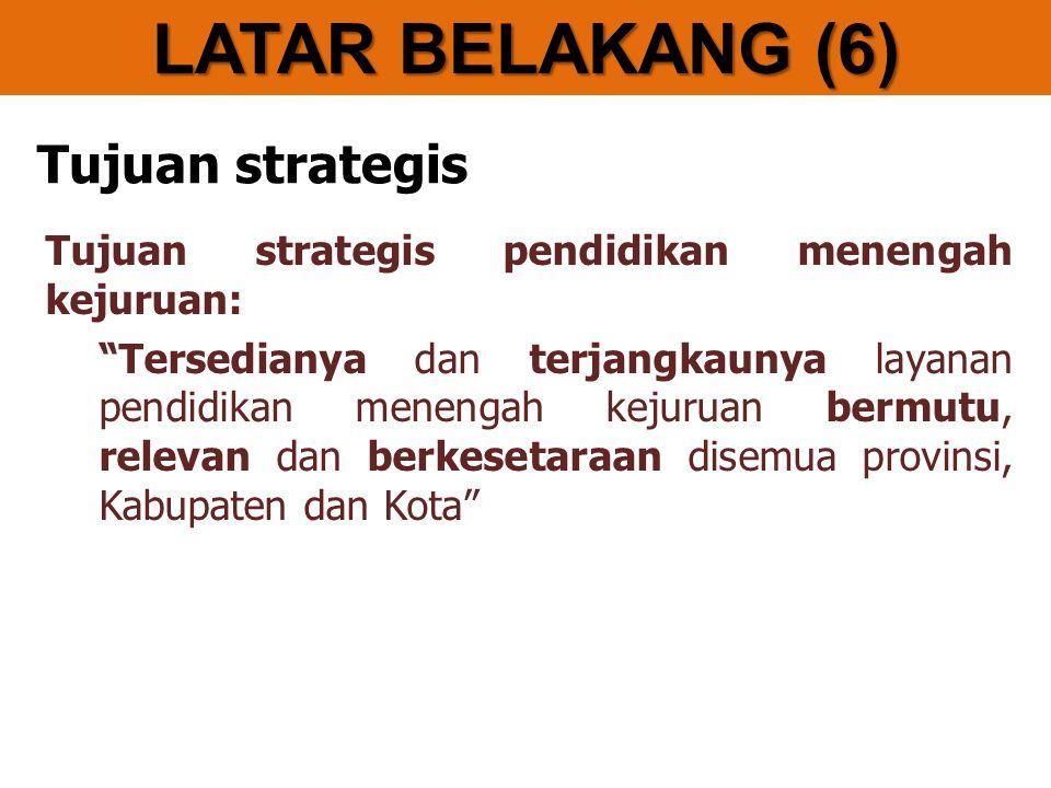 Tujuan strategis Tujuan strategis pendidikan menengah kejuruan: Tersedianya dan terjangkaunya layanan pendidikan menengah kejuruan bermutu, relevan dan berkesetaraan disemua provinsi, Kabupaten dan Kota LATAR BELAKANG (6)