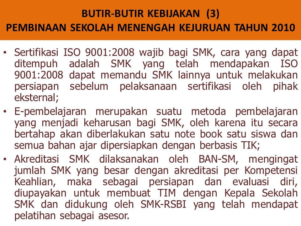 • Sertifikasi ISO 9001:2008 wajib bagi SMK, cara yang dapat ditempuh adalah SMK yang telah mendapakan ISO 9001:2008 dapat memandu SMK lainnya untuk melakukan persiapan sebelum pelaksanaan sertifikasi oleh pihak eksternal; • E-pembelajaran merupakan suatu metoda pembelajaran yang menjadi keharusan bagi SMK, oleh karena itu secara bertahap akan diberlakukan satu note book satu siswa dan semua bahan ajar dipersiapkan dengan berbasis TIK; • Akreditasi SMK dilaksanakan oleh BAN-SM, mengingat jumlah SMK yang besar dengan akreditasi per Kompetensi Keahlian, maka sebagai persiapan dan evaluasi diri, diupayakan untuk membuat TIM dengan Kepala Sekolah SMK dan didukung oleh SMK-RSBI yang telah mendapat pelatihan sebagai asesor.