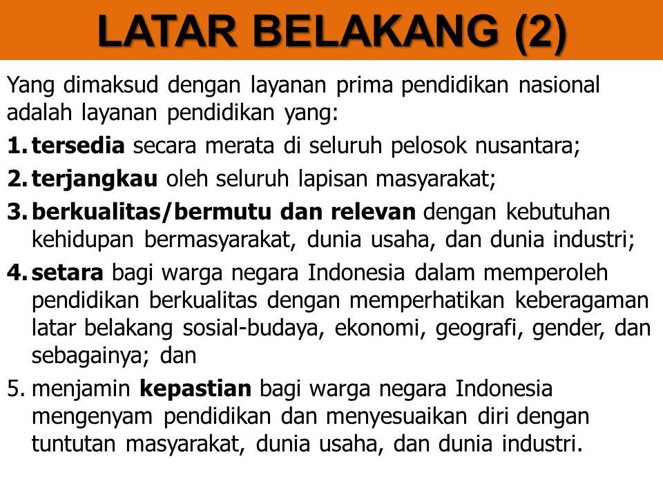 Yang dimaksud dengan layanan prima pendidikan nasional adalah layanan pendidikan yang: 1.tersedia secara merata di seluruh pelosok nusantara; 2.terjangkau oleh seluruh lapisan masyarakat; 3.berkualitas/bermutu dan relevan dengan kebutuhan kehidupan bermasyarakat, dunia usaha, dan dunia industri; 4.setara bagi warga negara Indonesia dalam memperoleh pendidikan berkualitas dengan memperhatikan keberagaman latar belakang sosial-budaya, ekonomi, geografi, gender, dan sebagainya; dan 5.menjamin kepastian bagi warga negara Indonesia mengenyam pendidikan dan menyesuaikan diri dengan tuntutan masyarakat, dunia usaha, dan dunia industri.