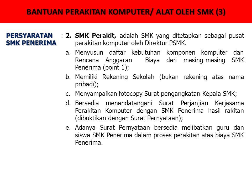 BANTUAN PERAKITAN KOMPUTER/ ALAT OLEH SMK (3) PERSYARATAN SMK PENERIMA :2.SMK Perakit, adalah SMK yang ditetapkan sebagai pusat perakitan komputer oleh Direktur PSMK.