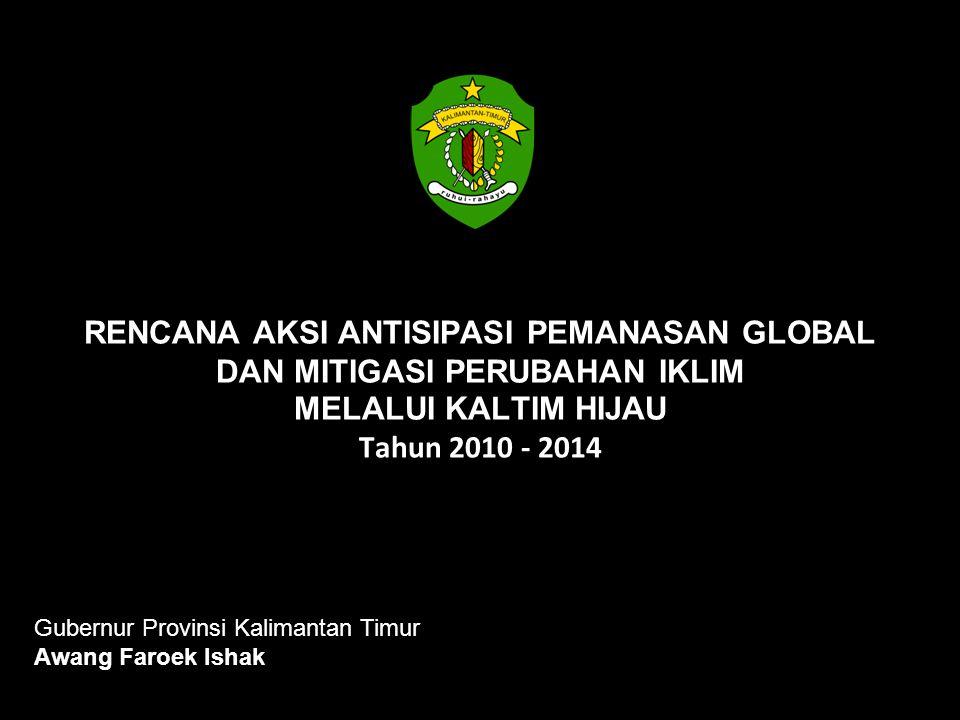 RENCANA AKSI ANTISIPASI PEMANASAN GLOBAL DAN MITIGASI PERUBAHAN IKLIM MELALUI KALTIM HIJAU Tahun 2010 - 2014 Gubernur Provinsi Kalimantan Timur Awang
