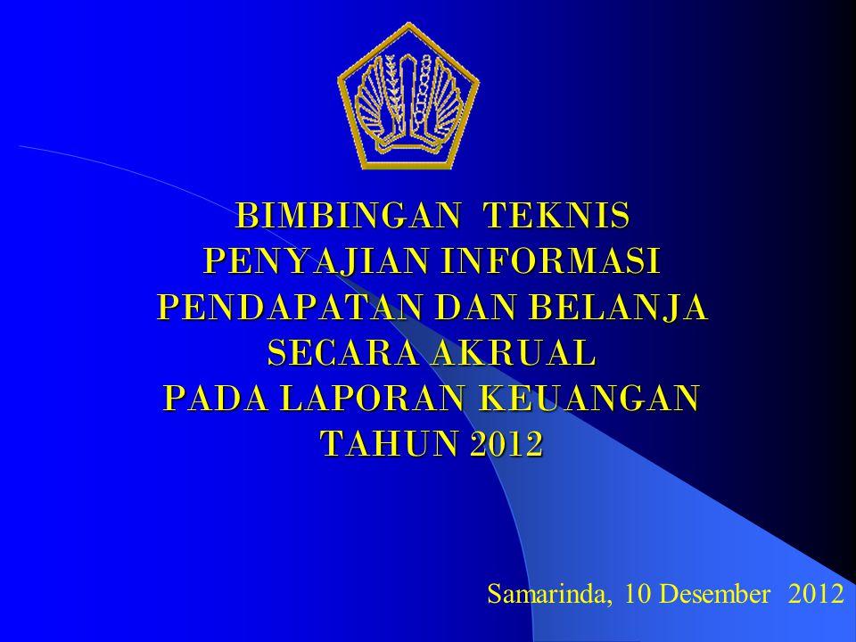 BIMBINGAN TEKNIS PENYAJIAN INFORMASI PENDAPATAN DAN BELANJA SECARA AKRUAL PADA LAPORAN KEUANGAN TAHUN 2012 Samarinda, 10 Desember 2012