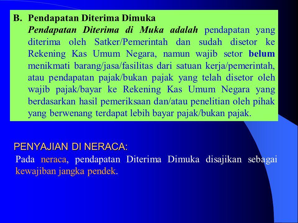 B.Pendapatan Diterima Dimuka Pendapatan Diterima di Muka adalah pendapatan yang diterima oleh Satker/Pemerintah dan sudah disetor ke Rekening Kas Umum