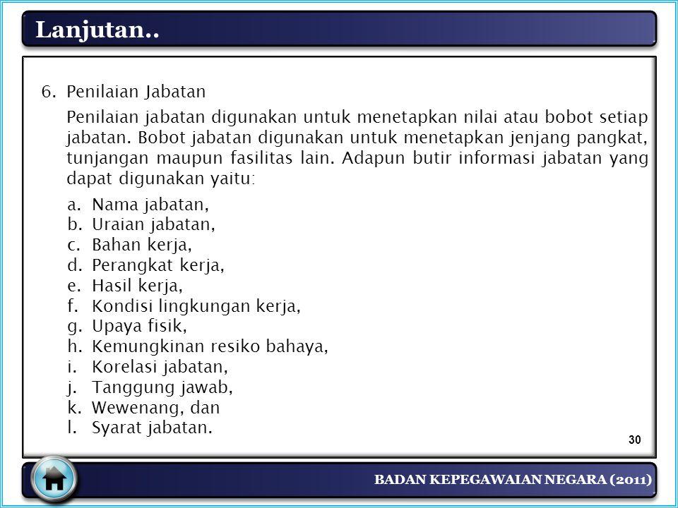 BADAN KEPEGAWAIAN NEGARA (2011) Lanjutan.. 6. Penilaian Jabatan Penilaian jabatan digunakan untuk menetapkan nilai atau bobot setiap jabatan. Bobot ja