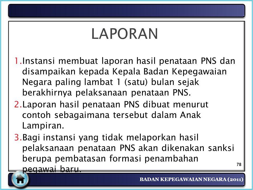 BADAN KEPEGAWAIAN NEGARA (2011) LAPORAN 1.Instansi membuat laporan hasil penataan PNS dan disampaikan kepada Kepala Badan Kepegawaian Negara paling la