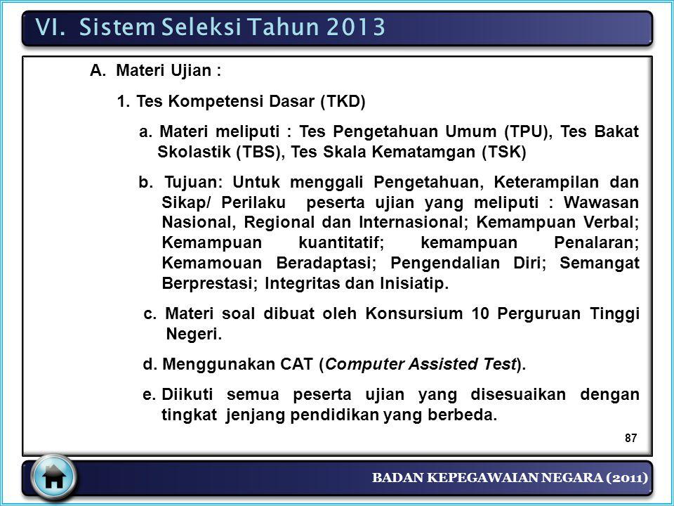 BADAN KEPEGAWAIAN NEGARA (2011) VI. Sistem Seleksi Tahun 2013 A. Materi Ujian : 1. Tes Kompetensi Dasar (TKD) a. Materi meliputi : Tes Pengetahuan Umu