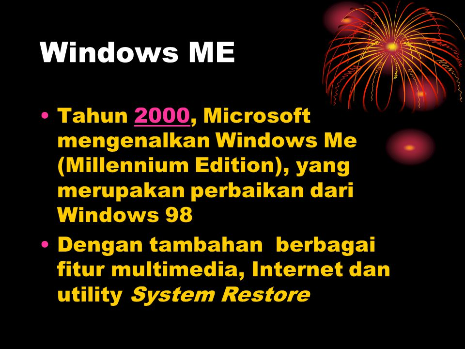 Windows ME •Tahun 2000, Microsoft mengenalkan Windows Me (Millennium Edition), yang merupakan perbaikan dari Windows 982000 •Dengan tambahan berbagai
