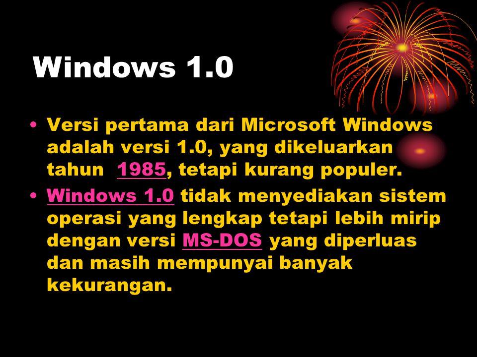 •Versi pertama dari Microsoft Windows adalah versi 1.0, yang dikeluarkan tahun 1985, tetapi kurang populer.1985 •Windows 1.0 tidak menyediakan sistem