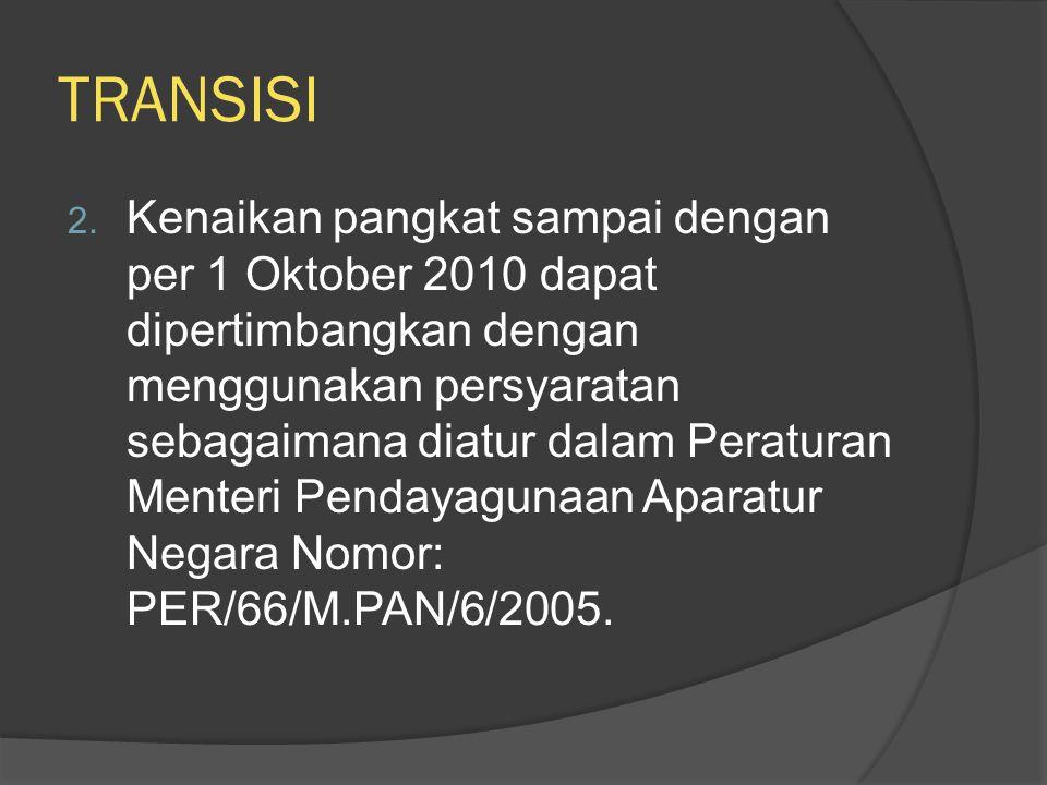 TRANSISI 2. Kenaikan pangkat sampai dengan per 1 Oktober 2010 dapat dipertimbangkan dengan menggunakan persyaratan sebagaimana diatur dalam Peraturan
