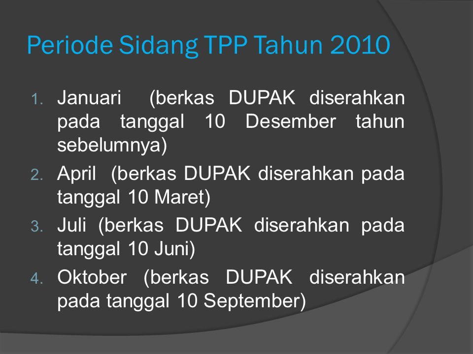Periode Sidang TPP Tahun 2010 1. Januari (berkas DUPAK diserahkan pada tanggal 10 Desember tahun sebelumnya) 2. April (berkas DUPAK diserahkan pada ta